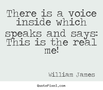 There is a voice inside which speaks and says: this is the real.. William James  love quotes