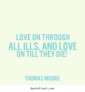 Create your own poster quotes about love - Love on through all ills, and love on till they..