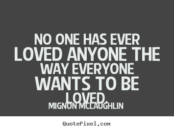 Mignon McLaughlin picture quote - No one has ever loved anyone the way everyone wants to be.. - Love quotes