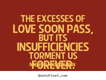 Diy image quotes about love - The excesses of love soon pass, but its insufficiencies torment..