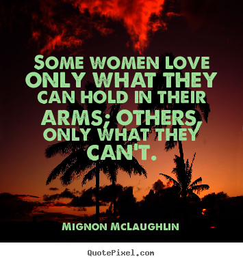 Mignon McLaughlin picture quote - Some women love only what they can hold in their arms; others, only.. - Love quotes