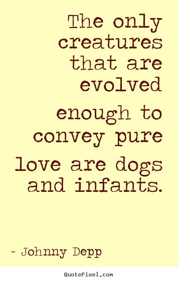 Johnny Depp picture quotes - The only creatures that are evolved enough to convey pure love.. - Love quotes