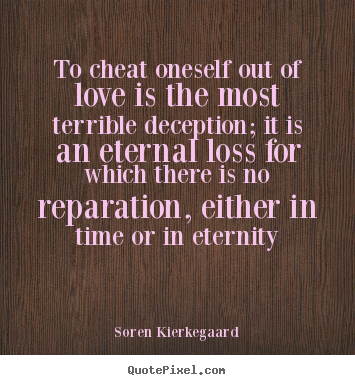 To cheat oneself out of love is the most terrible deception;.. Soren Kierkegaard great love quote