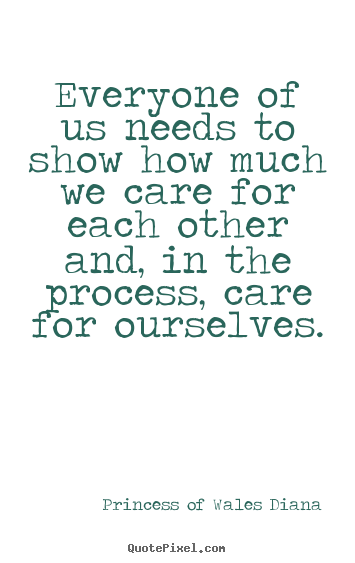Princess Of Wales Diana picture quotes - Everyone of us needs to show how much we care for each other and,.. - Love quotes