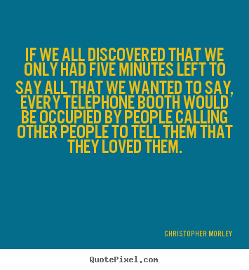 Quote about love - If we all discovered that we only had five minutes..