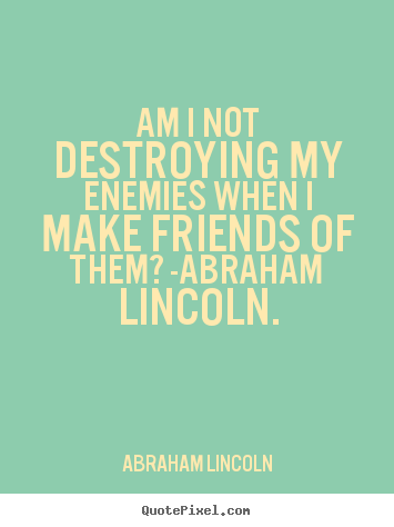 Am i not destroying my enemies when i make friends of them? -abraham.. Abraham Lincoln greatest love quotes