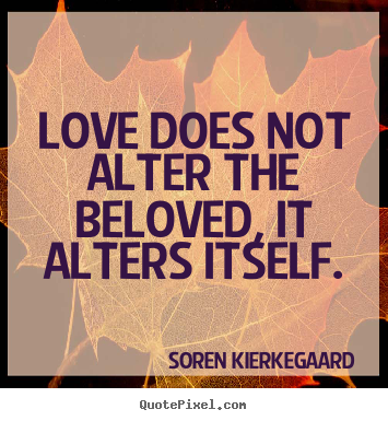 Soren Kierkegaard picture quotes - Love does not alter the beloved, it alters itself. - Love quotes