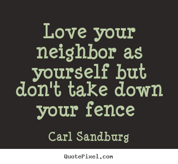 Love your neighbor as yourself but don't take down your fence.. Carl Sandburg good love quotes