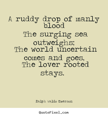 Quotes about love - A ruddy drop of manly blood the surging sea outweighs; the world..