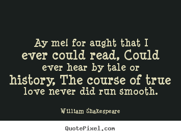 Create graphic picture quotes about love - Ay me! for aught that i ever could read, could ever hear by tale or history,..