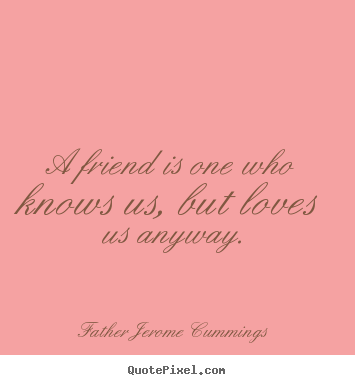 Love quotes - A friend is one who knows us, but loves us anyway.