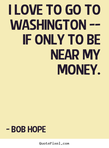 I love to go to washington -- if only to be near my money. Bob Hope  love quotes
