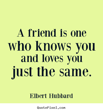 Make custom picture quotes about love - A friend is one who knows you and loves you just the same.