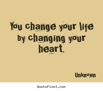 Create graphic picture quotes about love - You change your life by changing your heart.
