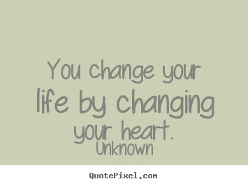 You change your life by changing your heart. Unknown good love quotes