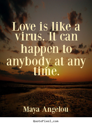Love quote - Love is like a virus. it can happen to anybody at any time.