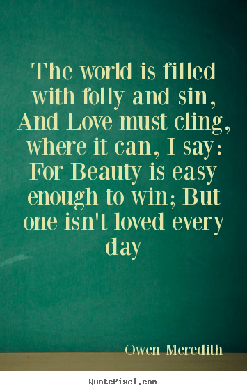 Owen Meredith picture quote - The world is filled with folly and sin, and love must cling, where.. - Love quotes