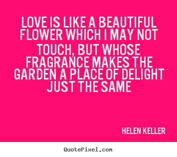 Quotes about love - Love is like a beautiful flower which i may not touch, but whose..