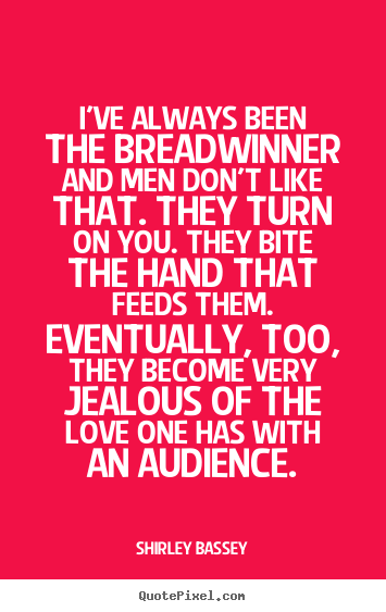 I've always been the breadwinner and men don't like that... Shirley Bassey  love quotes