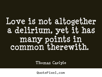 Quotes about love - Love is not altogether a delirium, yet it has many points..