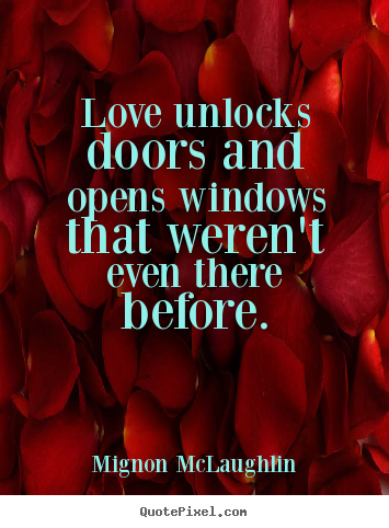 Quote about love - Love unlocks doors and opens windows that weren't even there before.