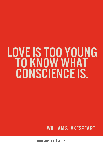 Design your own image quotes about love - Love is too young to know what conscience is.
