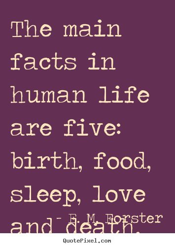 E. M. Forster image quote - The main facts in human life are five: birth, food,.. - Love quotes