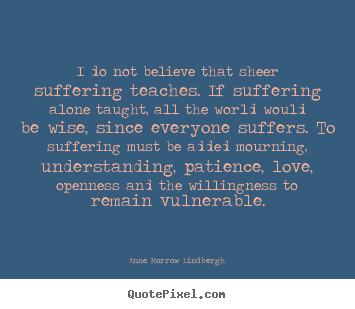 Anne Morrow Lindbergh picture quotes - I do not believe that sheer suffering teaches. if.. - Love quotes