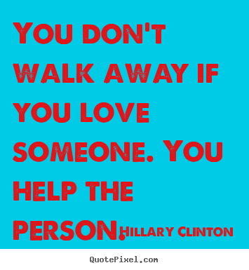 You don't walk away if you love someone. you help the person. Hillary Clinton best love quote
