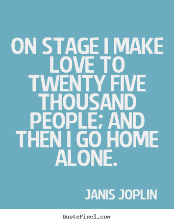 Quotes about love - On stage i make love to twenty five thousand people; and then..