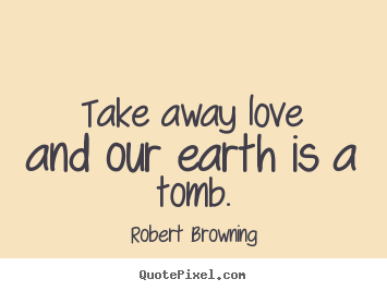 Take away love and our earth is a tomb. Robert Browning greatest love quotes