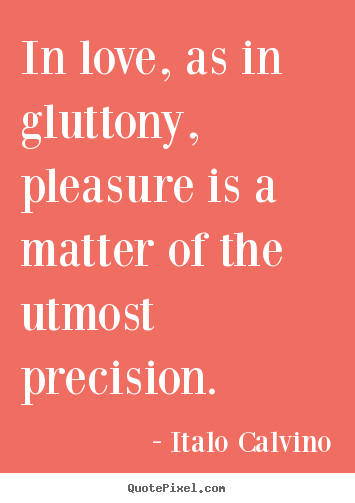 Italo Calvino poster quotes - In love, as in gluttony, pleasure is a matter of the utmost.. - Love quotes