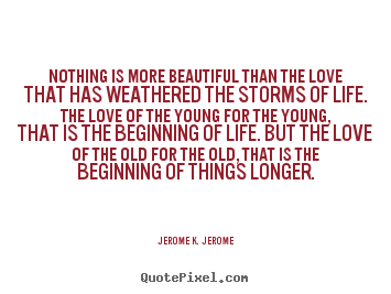 Nothing is more beautiful than the love.. Jerome K. Jerome greatest love quotes