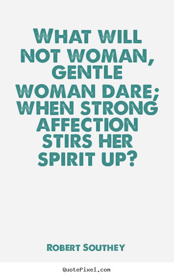 Quote about love - What will not woman, gentle woman dare; when strong..