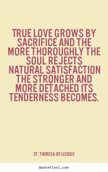 True love grows by sacrifice and the more thoroughly the.. St. Theresa Of Lisieux top love quotes