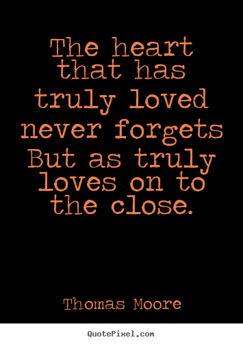 Design custom pictures sayings about love - The heart that has truly loved never forgets but as truly loves on..