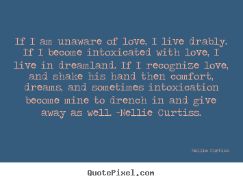 Create custom picture quotes about love - If i am unaware of love, i live drably. if i..