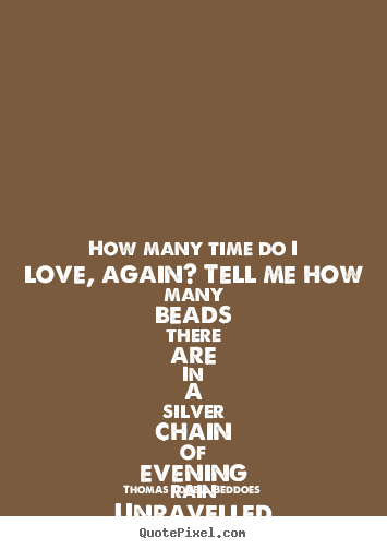 Thomas Lovell Beddoes picture quotes - How many time do i love, again? tell me.. - Love quote