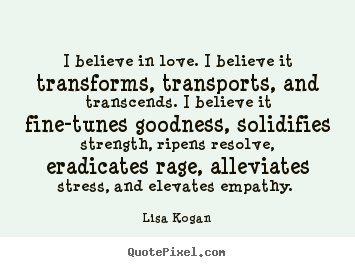 Lisa Kogan picture sayings - I believe in love. i believe it transforms, transports,.. - Love quotes