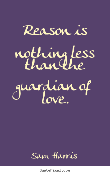 Reason is nothing less than the guardian of love. Sam Harris great love quotes