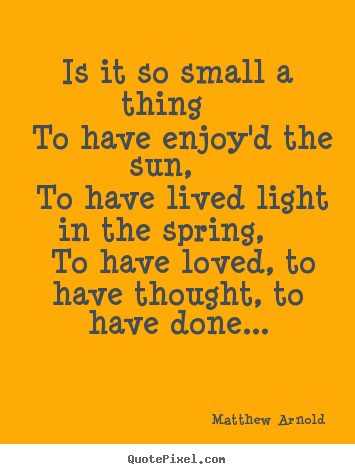 Is it so small a thing to have enjoy'd the sun,.. Matthew Arnold  love quotes