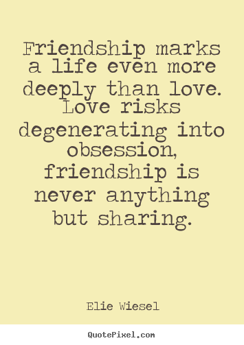 Elie Wiesel picture quotes - Friendship marks a life even more deeply than love. love risks degenerating.. - Love quotes