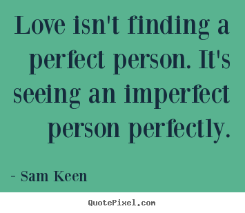 Sam Keen picture quotes - Love isn't finding a perfect person. it's seeing.. - Love quotes
