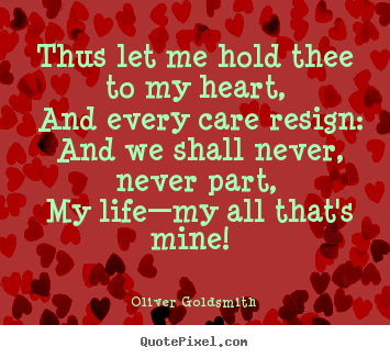 Oliver Goldsmith poster quotes - Thus let me hold thee to my heart, and every care.. - Love quote