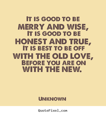 It is good to be merry and wise, it is good to be honest.. Unknown famous love quotes