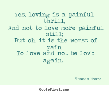 Love quotes - Yes, loving is a painful thrill, and not to love more painful still;..
