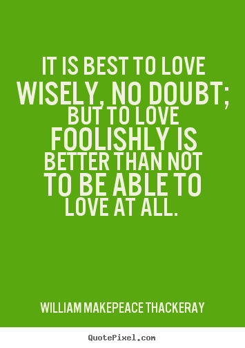 It is best to love wisely, no doubt; but to love foolishly is better.. William Makepeace Thackeray top love quotes