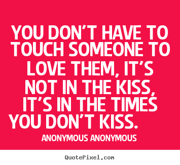 You don't have to touch someone to love them,.. Anonymous Anonymous greatest love quotes
