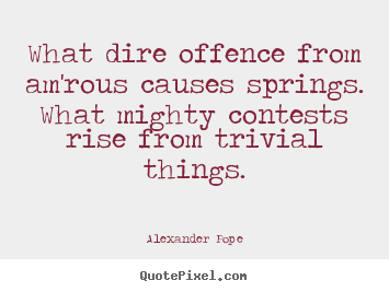 Quotes about love - What dire offence from am'rous causes springs. what mighty contests..