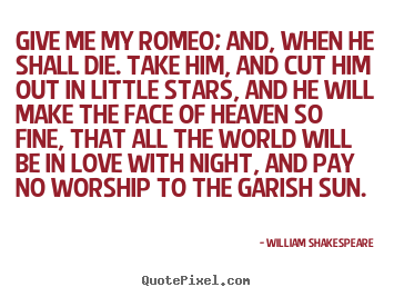 Give me my romeo; and, when he shall die. take him, and cut him.. William Shakespeare  love quotes